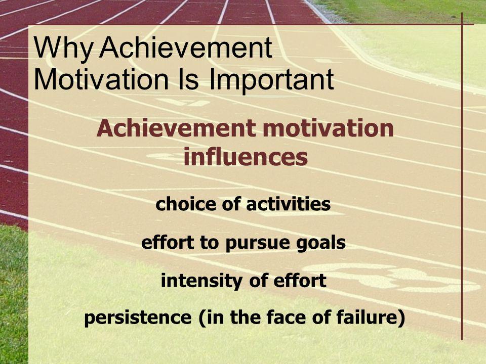 Why Achievement Motivation Is Important Achievement motivation influences choice of activities effort to pursue goals intensity of effort persistence