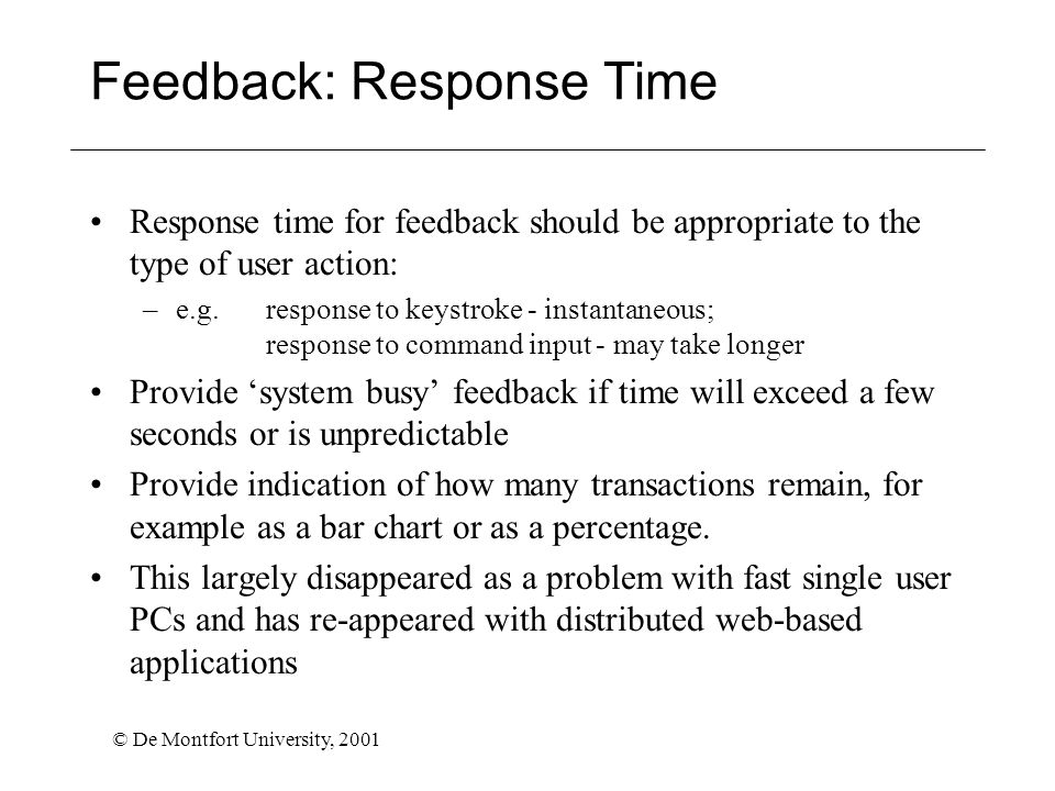 © De Montfort University, 2001 Feedback: Response Time Response time for feedback should be appropriate to the type of user action: –e.g. response to