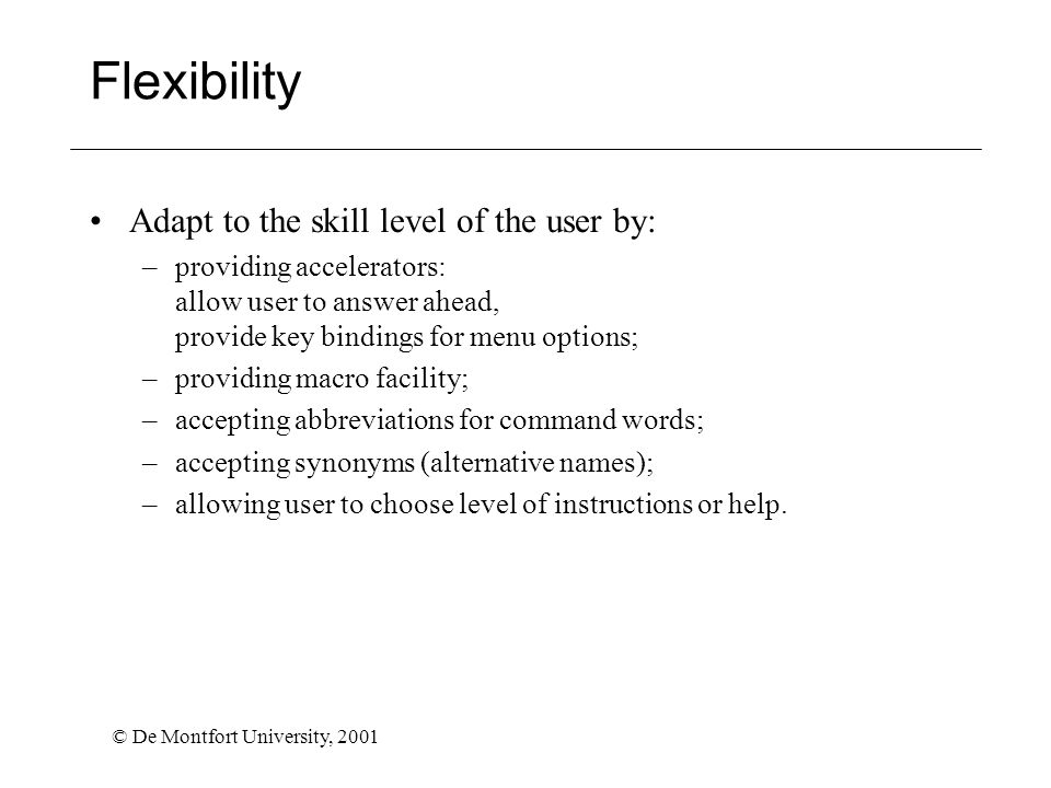 © De Montfort University, 2001 Flexibility Adapt to the skill level of the user by: –providing accelerators: allow user to answer ahead, provide key b