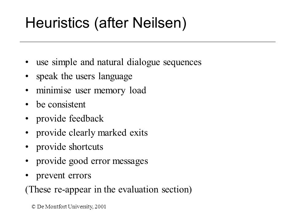 © De Montfort University, 2001 Heuristics (after Neilsen) use simple and natural dialogue sequences speak the users language minimise user memory load