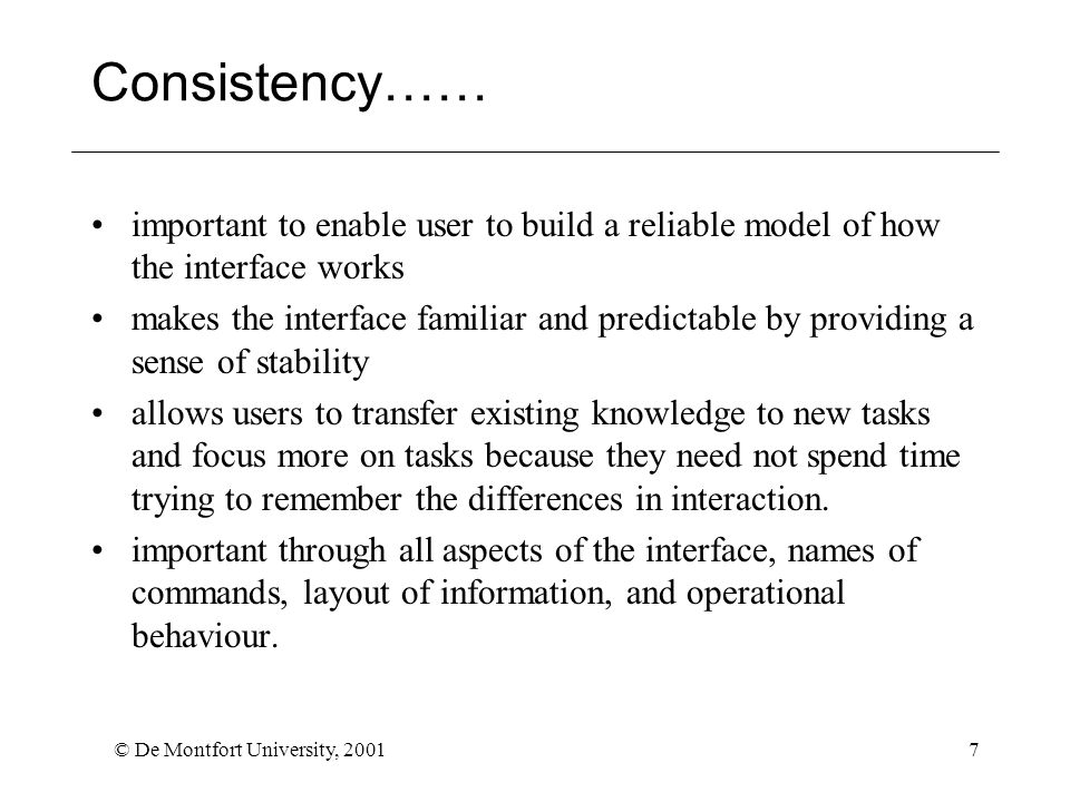 © De Montfort University, 20017 Consistency…… important to enable user to build a reliable model of how the interface works makes the interface familiar and predictable by providing a sense of stability allows users to transfer existing knowledge to new tasks and focus more on tasks because they need not spend time trying to remember the differences in interaction.