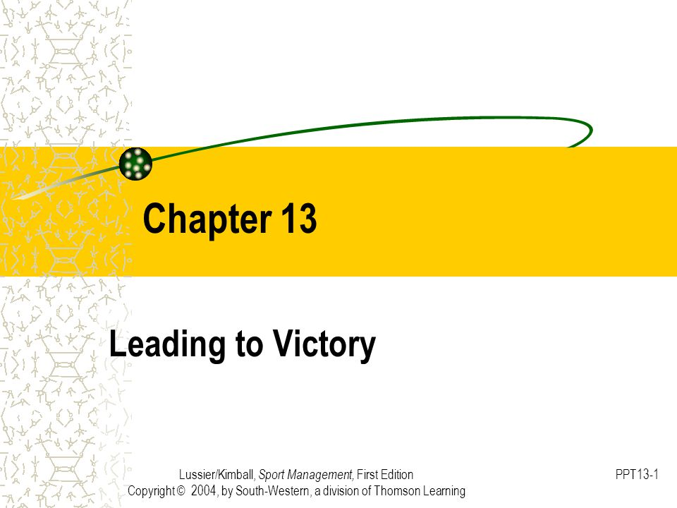Lussier/Kimball, Sport Management, First Edition Copyright © 2004, by South-Western, a division of Thomson Learning PPT13-1 Chapter 13 Leading to Victory