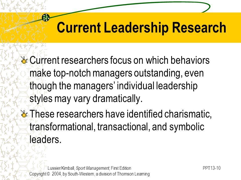 Lussier/Kimball, Sport Management, First Edition Copyright © 2004, by South-Western, a division of Thomson Learning PPT13-10 Current Leadership Research Current researchers focus on which behaviors make top-notch managers outstanding, even though the managers' individual leadership styles may vary dramatically.