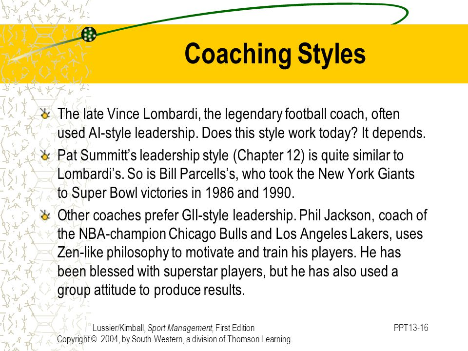 Lussier/Kimball, Sport Management, First Edition Copyright © 2004, by South-Western, a division of Thomson Learning PPT13-16 Coaching Styles The late Vince Lombardi, the legendary football coach, often used AI-style leadership.