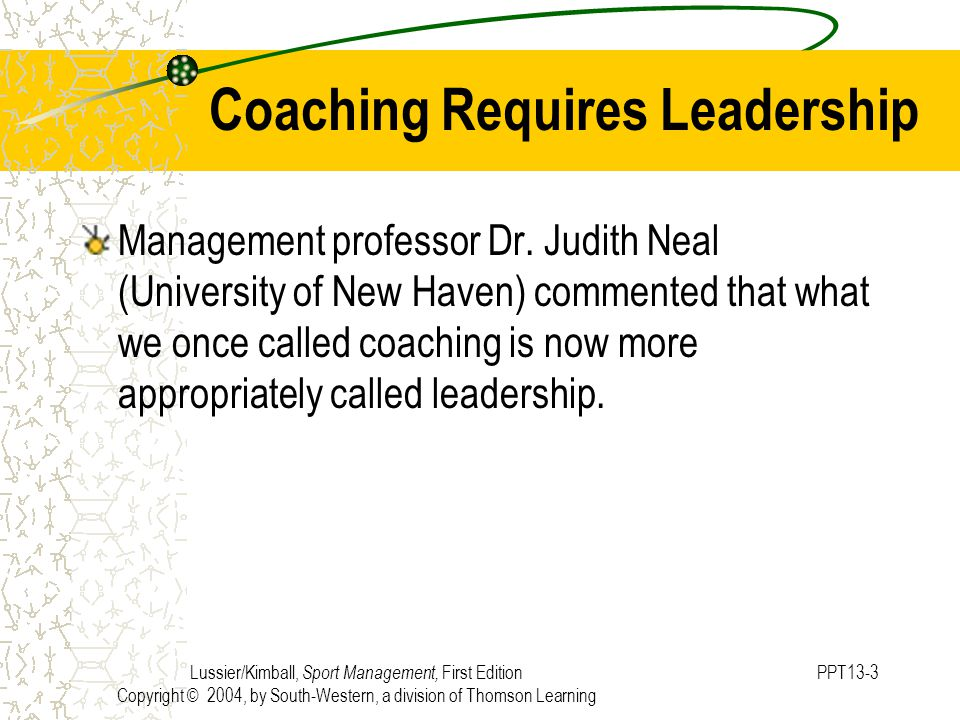 Lussier/Kimball, Sport Management, First Edition Copyright © 2004, by South-Western, a division of Thomson Learning PPT13-3 Coaching Requires Leadership Management professor Dr.