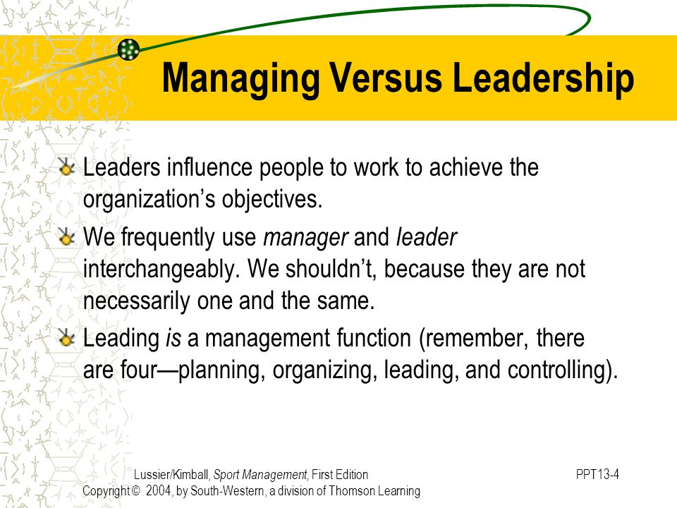 Lussier/Kimball, Sport Management, First Edition Copyright © 2004, by South-Western, a division of Thomson Learning PPT13-4 Managing Versus Leadership Leaders influence people to work to achieve the organization's objectives.