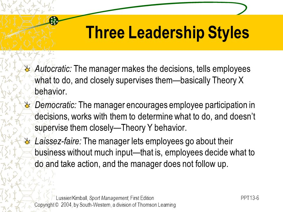 Lussier/Kimball, Sport Management, First Edition Copyright © 2004, by South-Western, a division of Thomson Learning PPT13-6 Three Leadership Styles Autocratic: The manager makes the decisions, tells employees what to do, and closely supervises them—basically Theory X behavior.