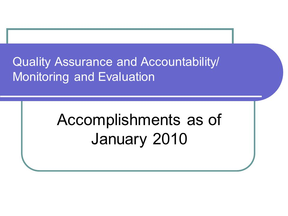 Quality Assurance and Accountability/ Monitoring and Evaluation Accomplishments as of January 2010