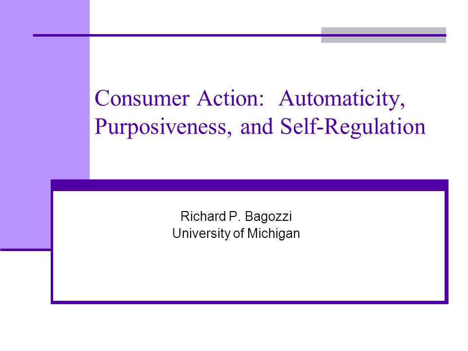 Consumer Action: Automaticity, Purposiveness, and Self-Regulation Richard P. Bagozzi University of Michigan