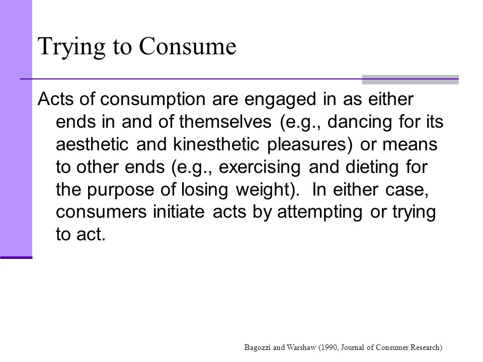 Trying to Consume Acts of consumption are engaged in as either ends in and of themselves (e.g., dancing for its aesthetic and kinesthetic pleasures) o