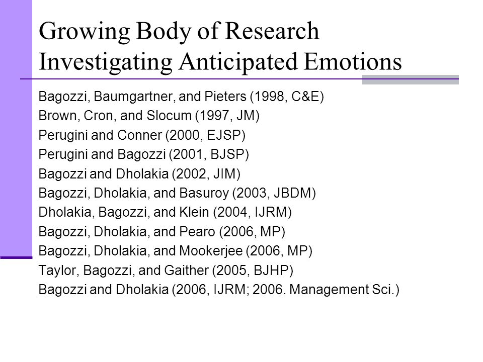 Growing Body of Research Investigating Anticipated Emotions Bagozzi, Baumgartner, and Pieters (1998, C&E) Brown, Cron, and Slocum (1997, JM) Perugini