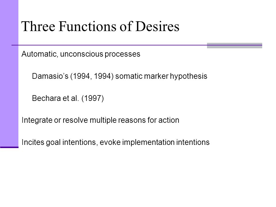 Three Functions of Desires Automatic, unconscious processes Damasio's (1994, 1994) somatic marker hypothesis Bechara et al. (1997) Integrate or resolv
