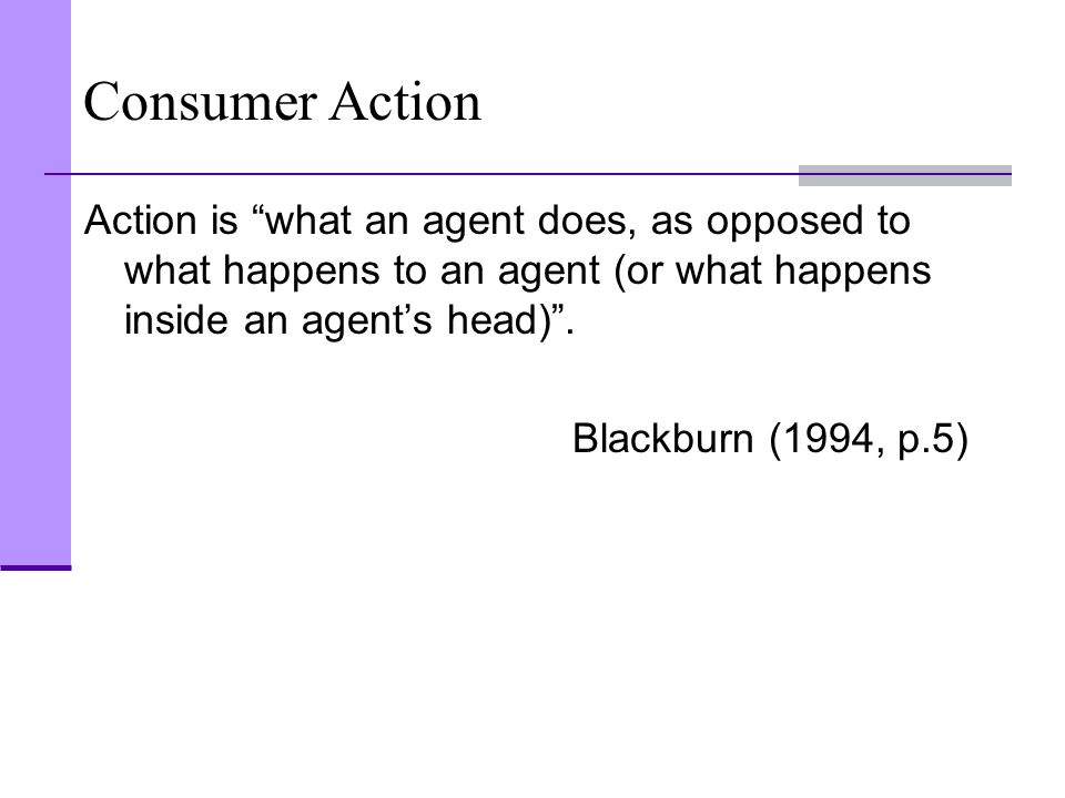 "Consumer Action Action is ""what an agent does, as opposed to what happens to an agent (or what happens inside an agent's head)"". Blackburn (1994, p.5)"