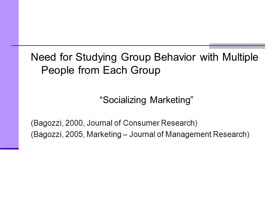 "Need for Studying Group Behavior with Multiple People from Each Group ""Socializing Marketing"" (Bagozzi, 2000, Journal of Consumer Research) (Bagozzi,"