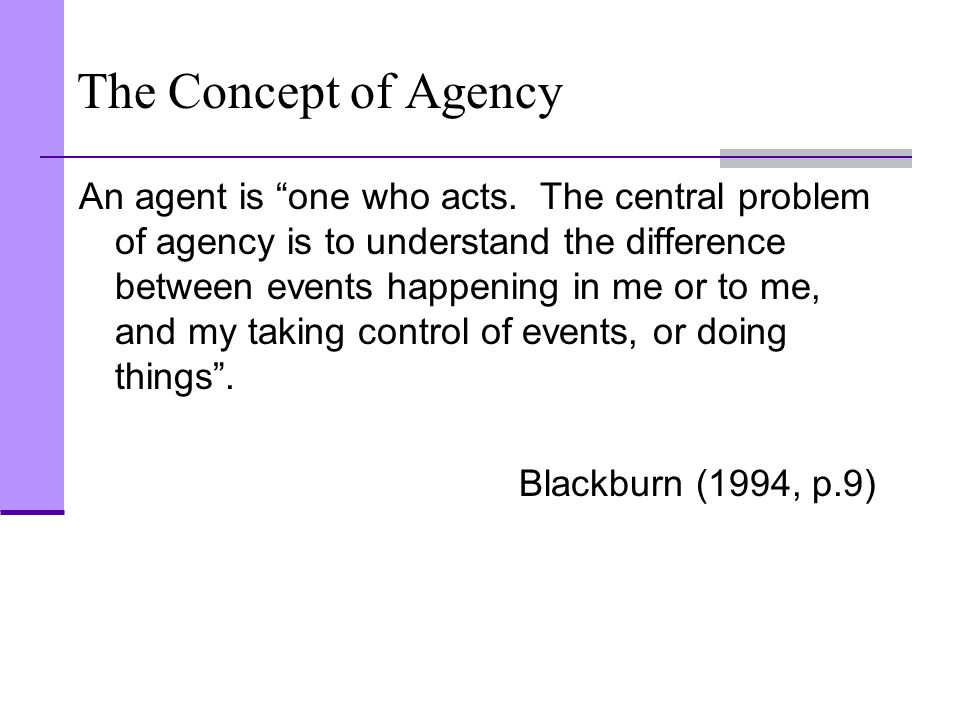 "The Concept of Agency An agent is ""one who acts. The central problem of agency is to understand the difference between events happening in me or to me"