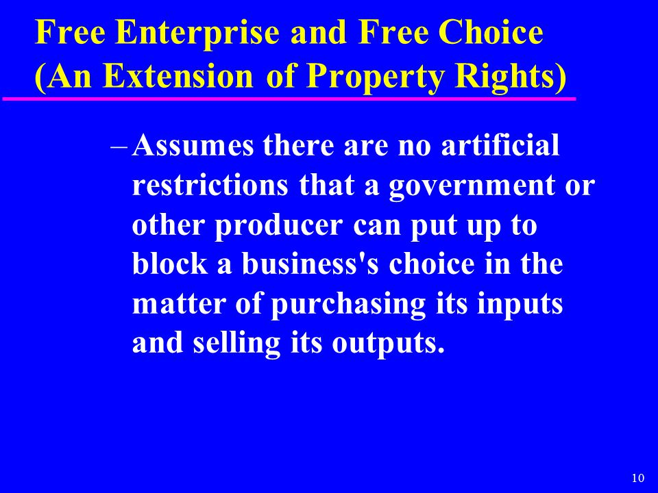 10 Free Enterprise and Free Choice (An Extension of Property Rights) –Assumes there are no artificial restrictions that a government or other producer can put up to block a business s choice in the matter of purchasing its inputs and selling its outputs.