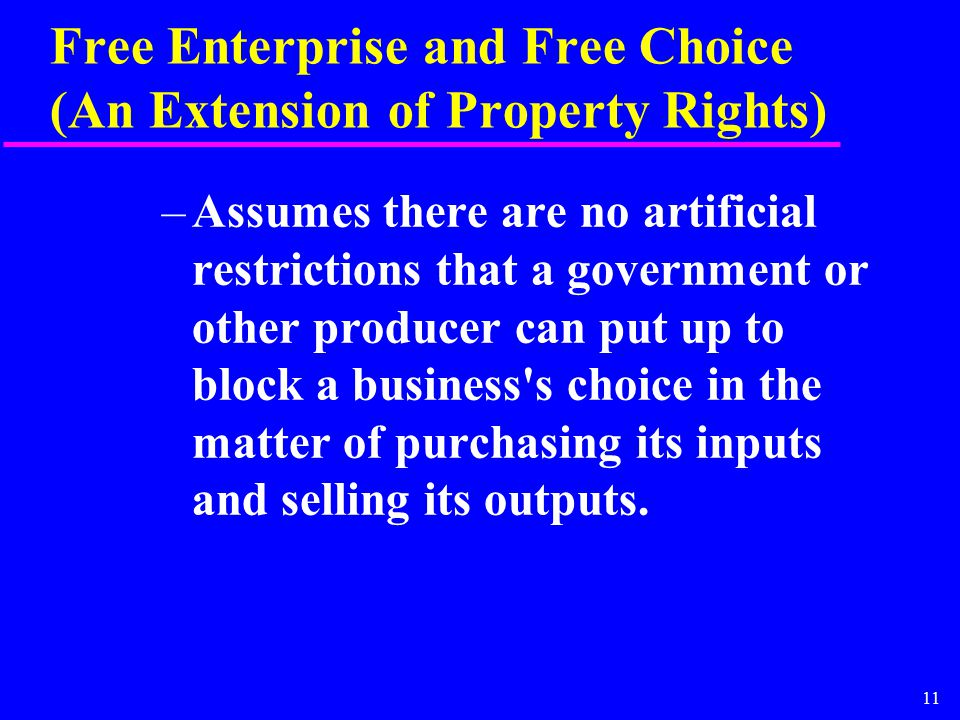 11 Free Enterprise and Free Choice (An Extension of Property Rights) –Assumes there are no artificial restrictions that a government or other producer can put up to block a business s choice in the matter of purchasing its inputs and selling its outputs.