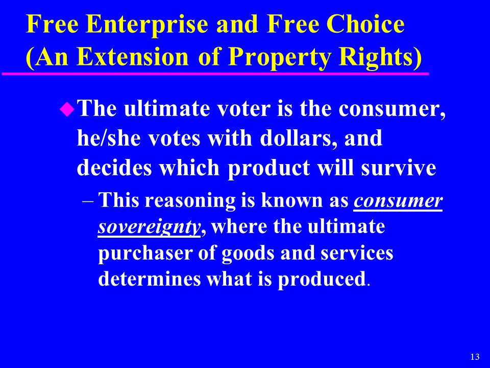 13 Free Enterprise and Free Choice (An Extension of Property Rights) u The ultimate voter is the consumer, he/she votes with dollars, and decides which product will survive –This reasoning is known as consumer sovereignty, where the ultimate purchaser of goods and services determines what is produced.