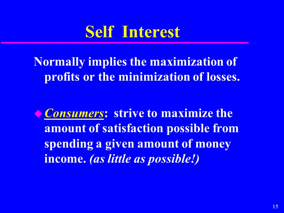 15 Self Interest Normally implies the maximization of profits or the minimization of losses.