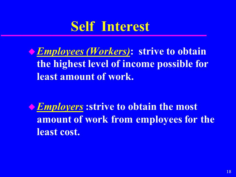 18 Self Interest u Employees (Workers): strive to obtain the highest level of income possible for least amount of work. u Employers :strive to obtain