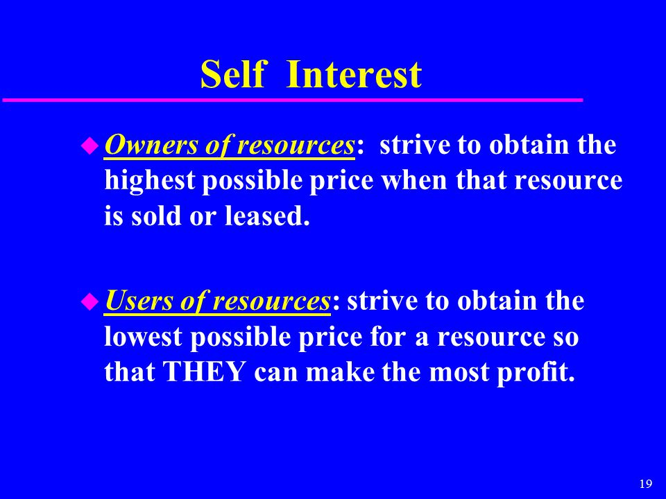 19 Self Interest u Owners of resources: strive to obtain the highest possible price when that resource is sold or leased.