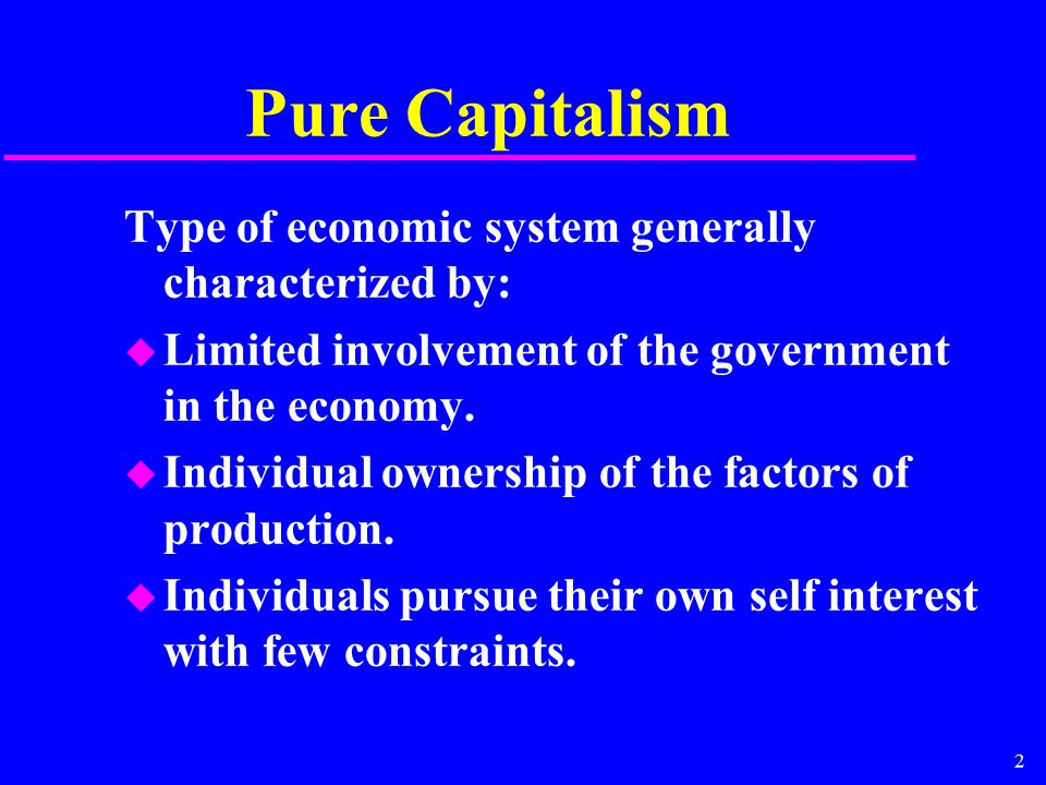 2 Pure Capitalism Type of economic system generally characterized by: u Limited involvement of the government in the economy. u Individual ownership o