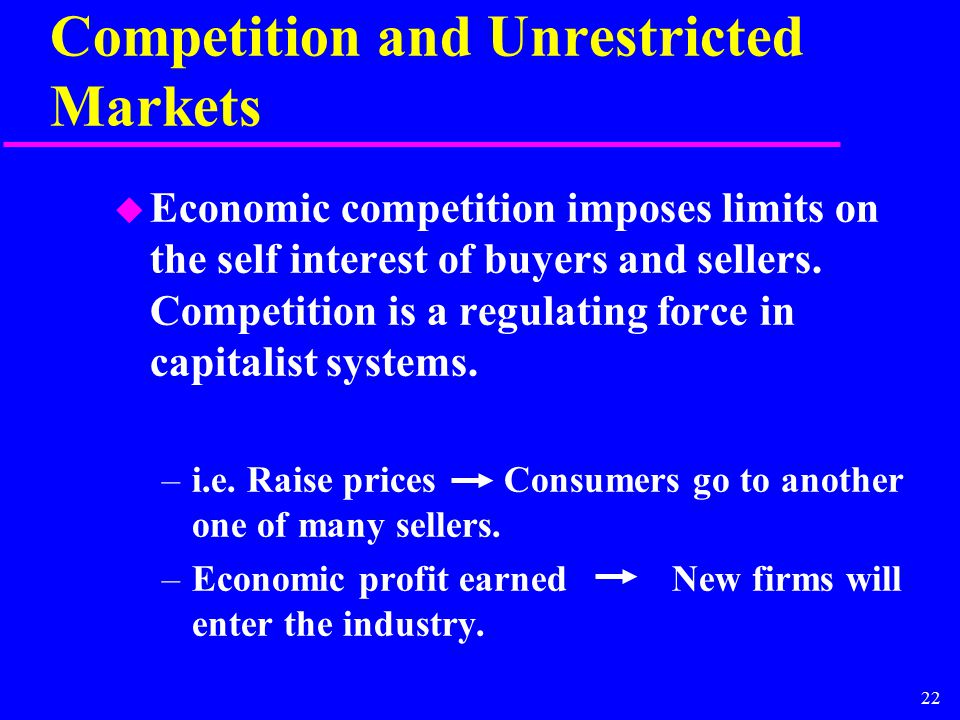 22 Competition and Unrestricted Markets u Economic competition imposes limits on the self interest of buyers and sellers. Competition is a regulating