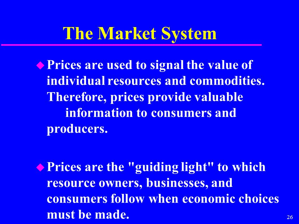 26 The Market System u Prices are used to signal the value of individual resources and commodities.