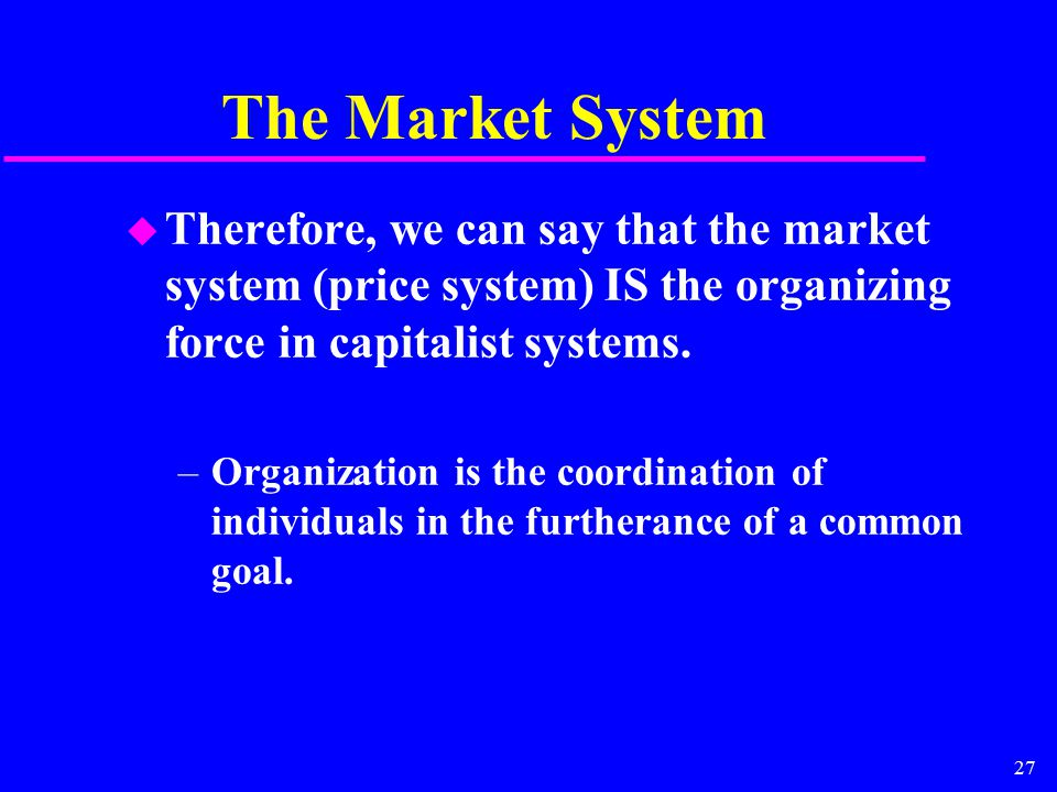 27 The Market System u Therefore, we can say that the market system (price system) IS the organizing force in capitalist systems. –Organization is the