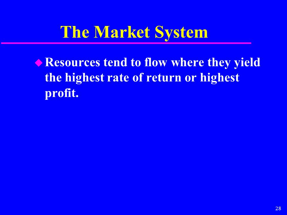 28 The Market System u Resources tend to flow where they yield the highest rate of return or highest profit.