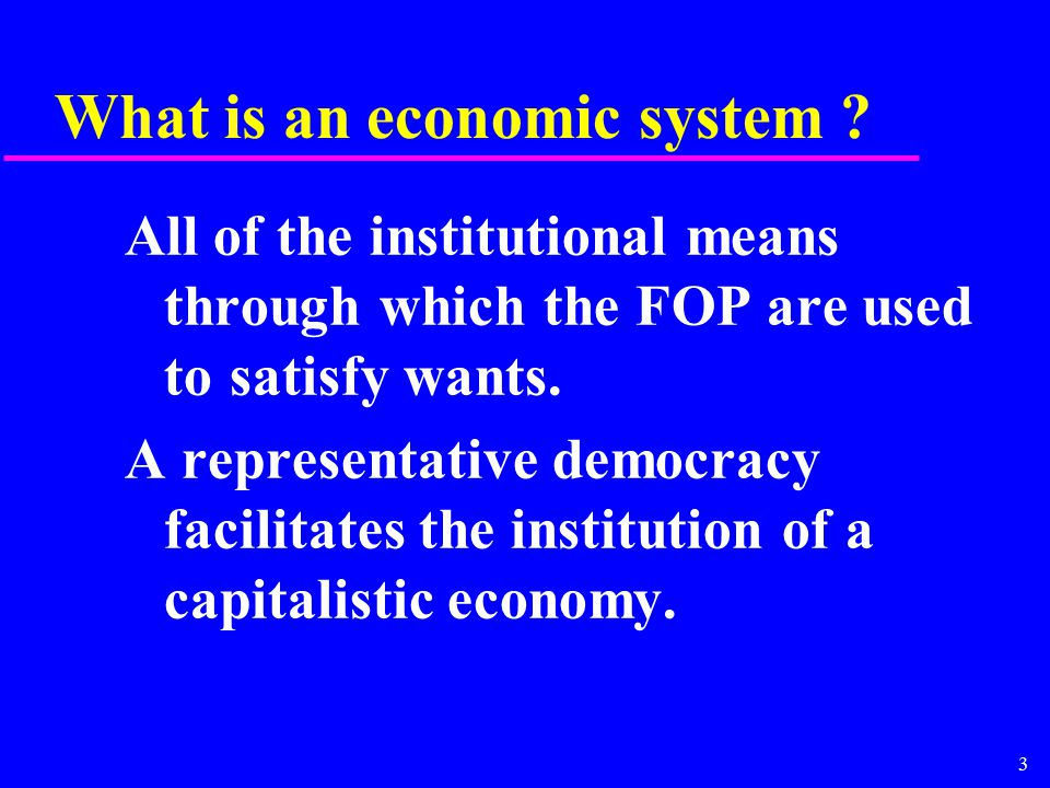 3 What is an economic system ? All of the institutional means through which the FOP are used to satisfy wants. A representative democracy facilitates