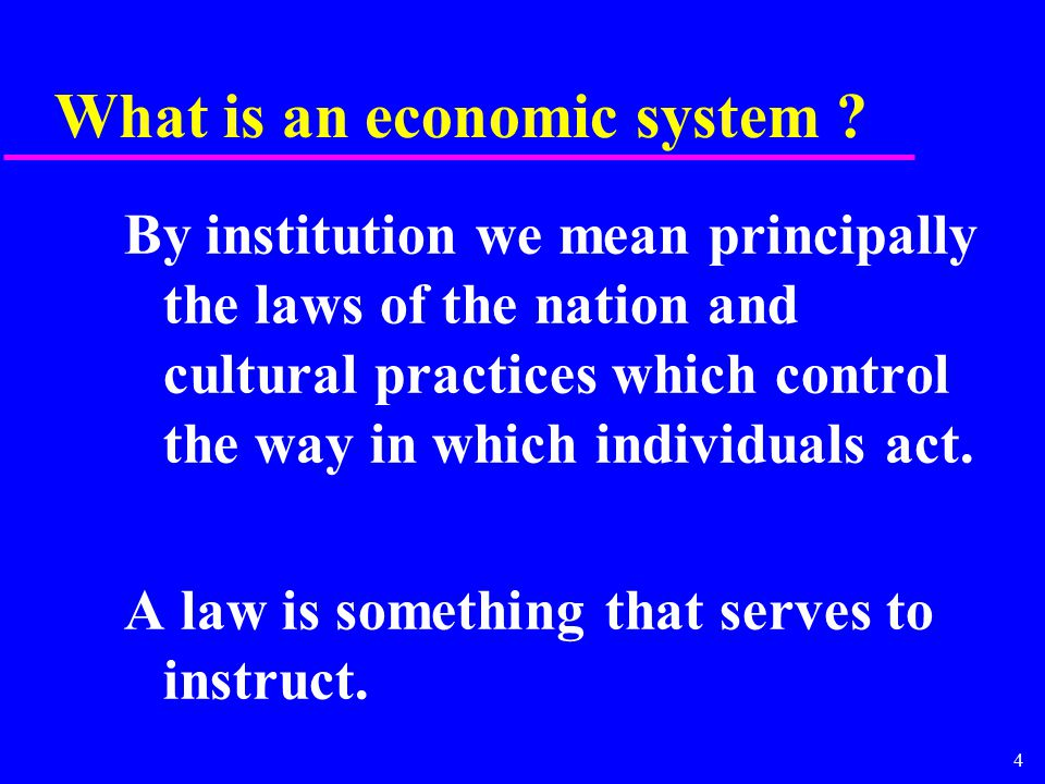 4 What is an economic system ? By institution we mean principally the laws of the nation and cultural practices which control the way in which individ