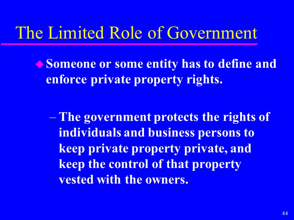 44 The Limited Role of Government u Someone or some entity has to define and enforce private property rights. –The government protects the rights of i