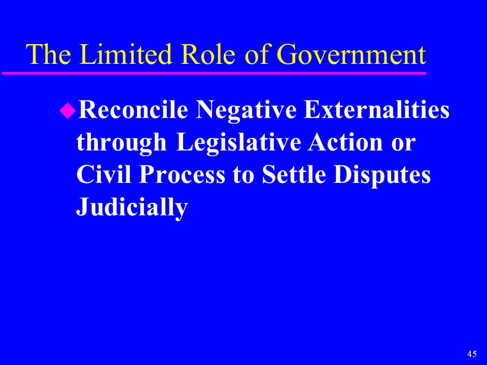 45 The Limited Role of Government u Reconcile Negative Externalities through Legislative Action or Civil Process to Settle Disputes Judicially