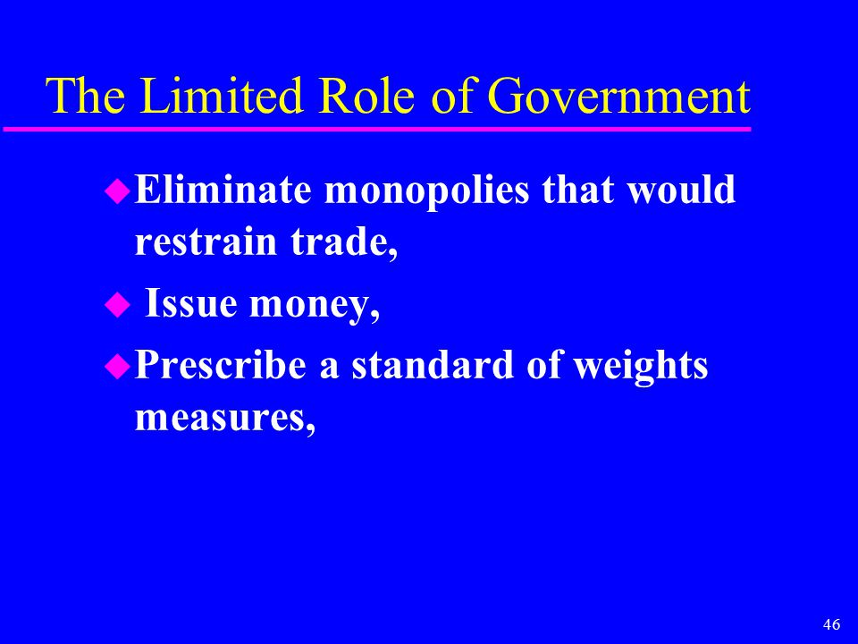 46 The Limited Role of Government u Eliminate monopolies that would restrain trade, u Issue money, u Prescribe a standard of weights measures,
