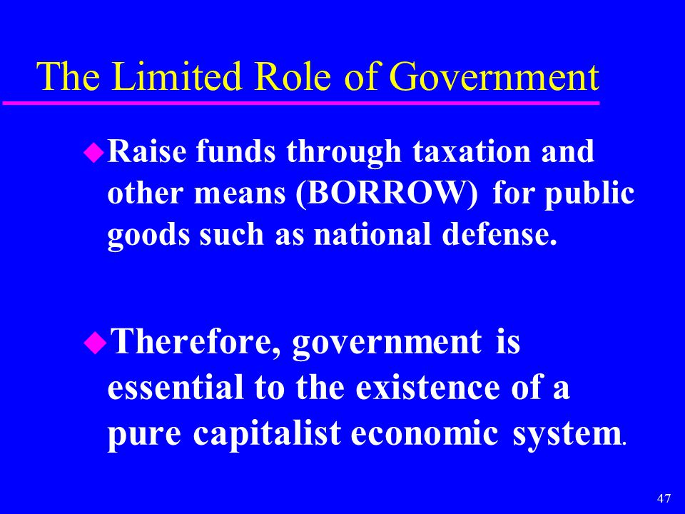 47 The Limited Role of Government u Raise funds through taxation and other means (BORROW) for public goods such as national defense. u Therefore, gove