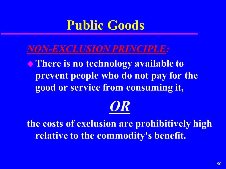 50 Public Goods NON-EXCLUSION PRINCIPLE: u There is no technology available to prevent people who do not pay for the good or service from consuming it, OR the costs of exclusion are prohibitively high relative to the commodity s benefit.