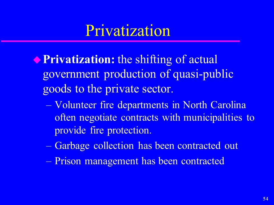 54 Privatization u Privatization: the shifting of actual government production of quasi-public goods to the private sector. –Volunteer fire department