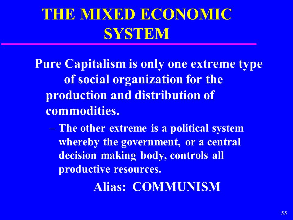 55 THE MIXED ECONOMIC SYSTEM Pure Capitalism is only one extreme type of social organization for the production and distribution of commodities.