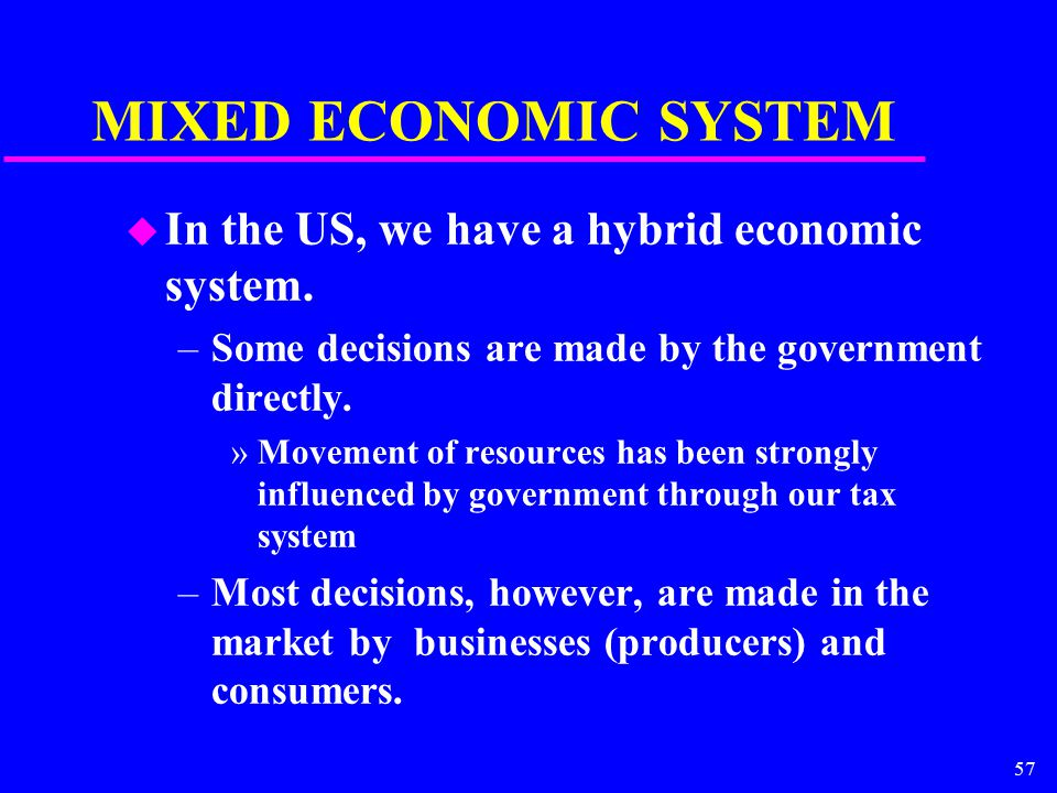 57 MIXED ECONOMIC SYSTEM u In the US, we have a hybrid economic system. –Some decisions are made by the government directly. »Movement of resources ha