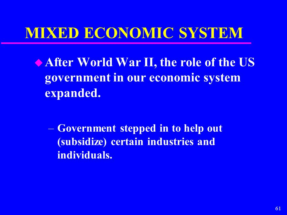61 MIXED ECONOMIC SYSTEM u After World War II, the role of the US government in our economic system expanded.