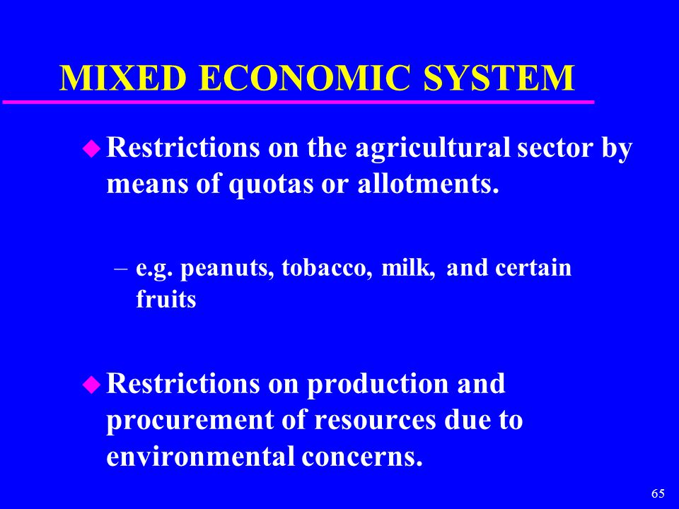 65 MIXED ECONOMIC SYSTEM u Restrictions on the agricultural sector by means of quotas or allotments.