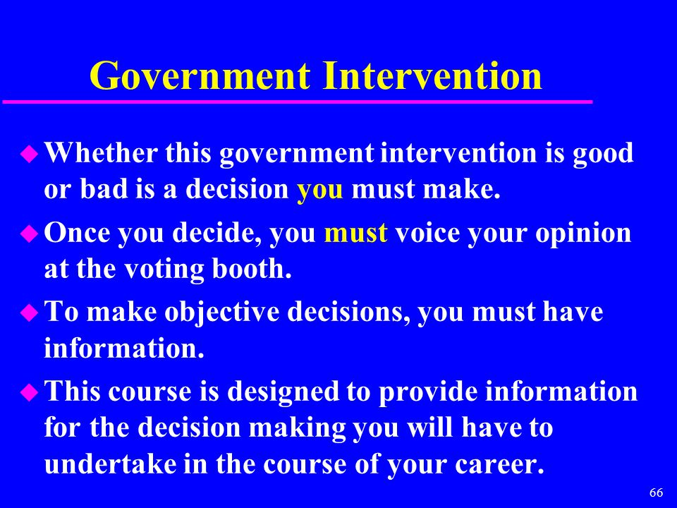 66 Government Intervention u Whether this government intervention is good or bad is a decision you must make. u Once you decide, you must voice your o