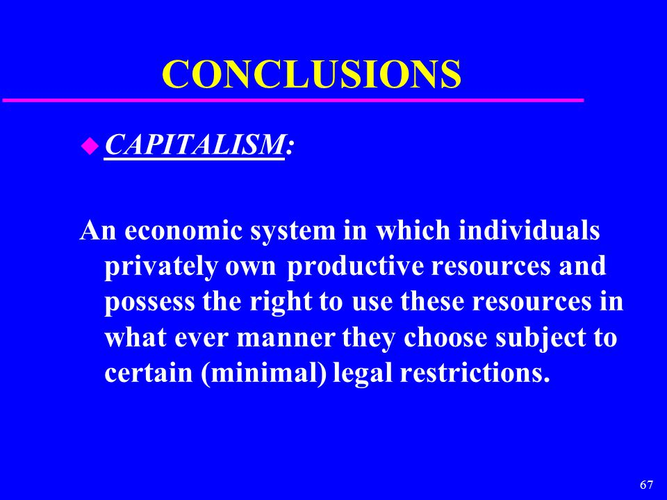 67 CONCLUSIONS u CAPITALISM: An economic system in which individuals privately own productive resources and possess the right to use these resources i