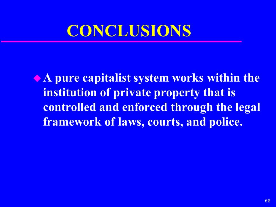 68 CONCLUSIONS u A pure capitalist system works within the institution of private property that is controlled and enforced through the legal framework