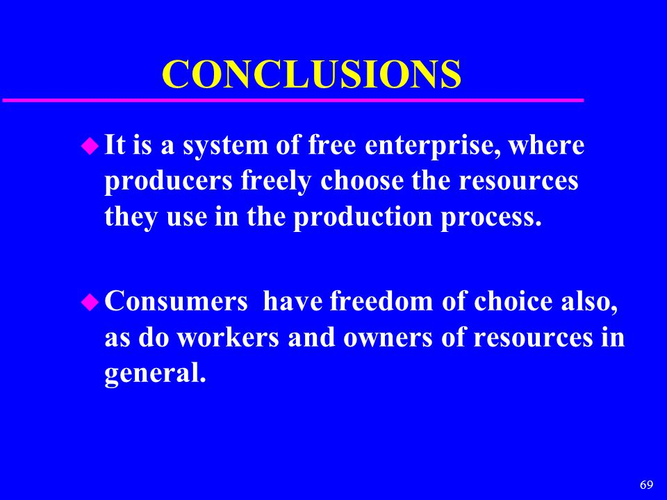 69 CONCLUSIONS u It is a system of free enterprise, where producers freely choose the resources they use in the production process.
