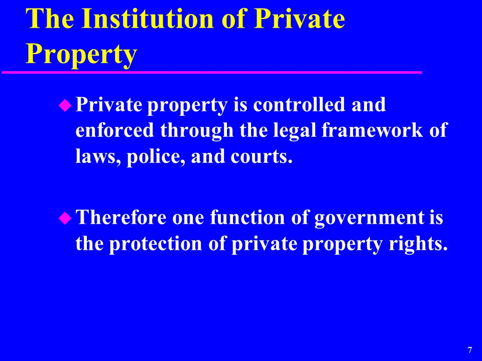 7 The Institution of Private Property u Private property is controlled and enforced through the legal framework of laws, police, and courts. u Therefo