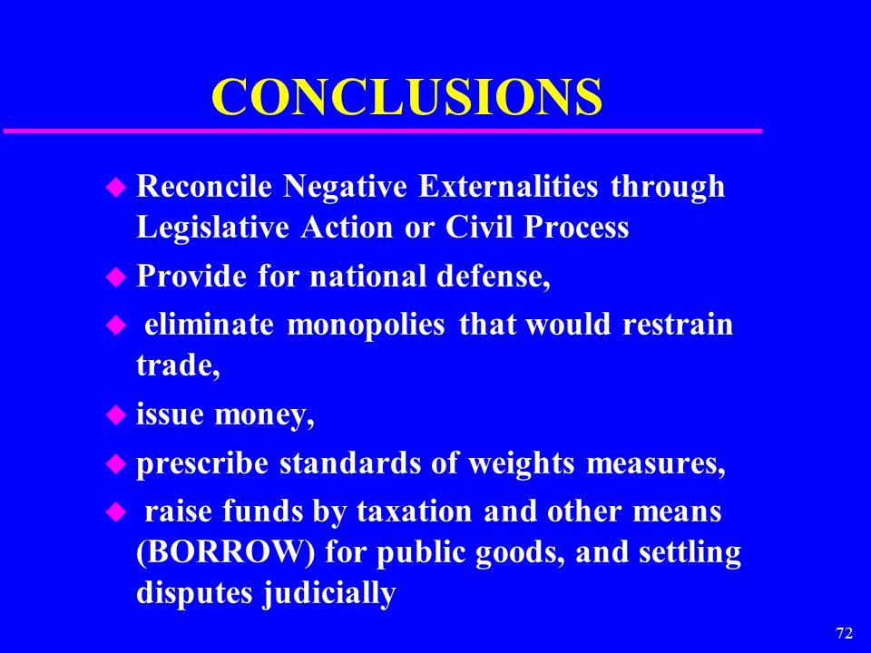 72 CONCLUSIONS u Reconcile Negative Externalities through Legislative Action or Civil Process u Provide for national defense, u eliminate monopolies that would restrain trade, u issue money, u prescribe standards of weights measures, u raise funds by taxation and other means (BORROW) for public goods, and settling disputes judicially
