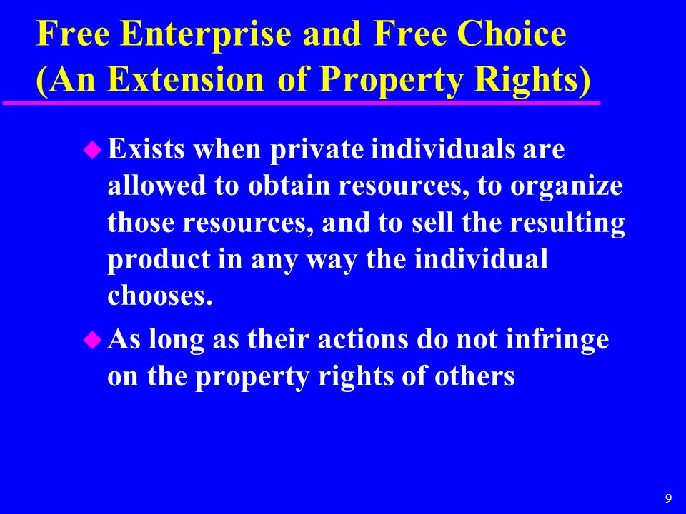 9 Free Enterprise and Free Choice (An Extension of Property Rights) u Exists when private individuals are allowed to obtain resources, to organize those resources, and to sell the resulting product in any way the individual chooses.