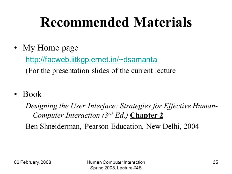 06 February, 2008Human Computer Interaction Spring 2008, Lecture #4B 35 Recommended Materials My Home page http://facweb.iitkgp.ernet.in/~dsamanta (Fo